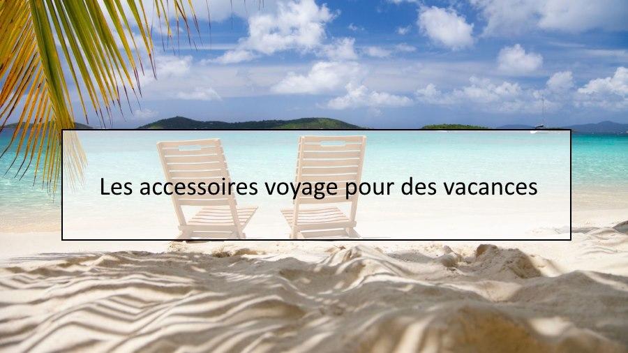 Les accessoires voyage pour des vacances