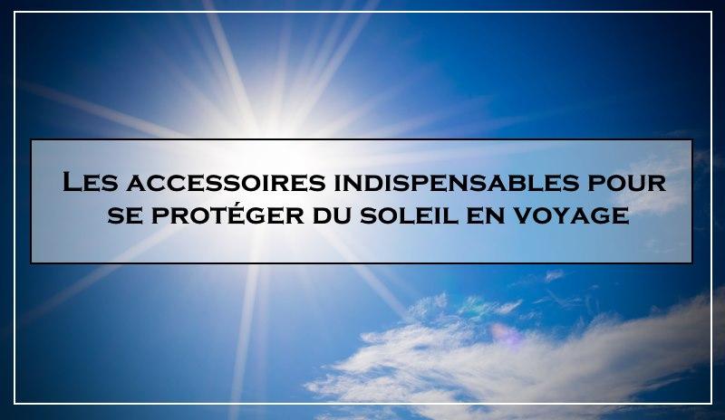Les meilleurs accessoires pour se protéger du soleil en voyage